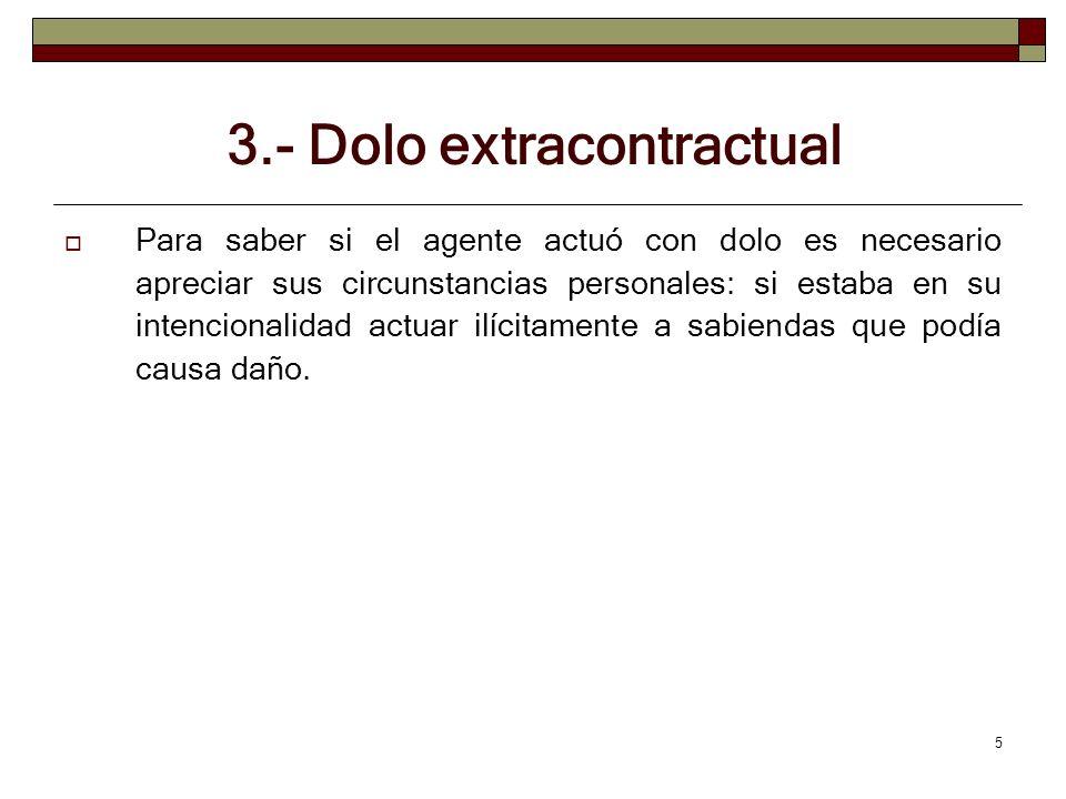 5 3.- Dolo extracontractual Para saber si el agente actuó con dolo es necesario apreciar sus circunstancias personales: si estaba en su intencionalida