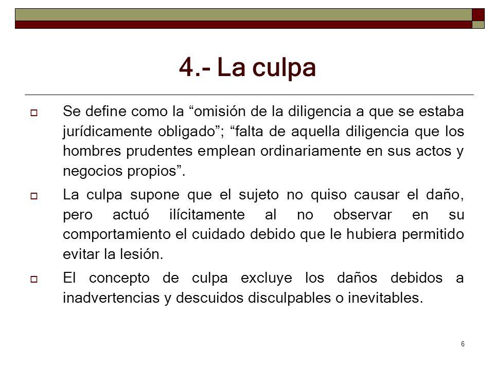 6 4.- La culpa Se define como la omisión de la diligencia a que se estaba jurídicamente obligado; falta de aquella diligencia que los hombres prudente