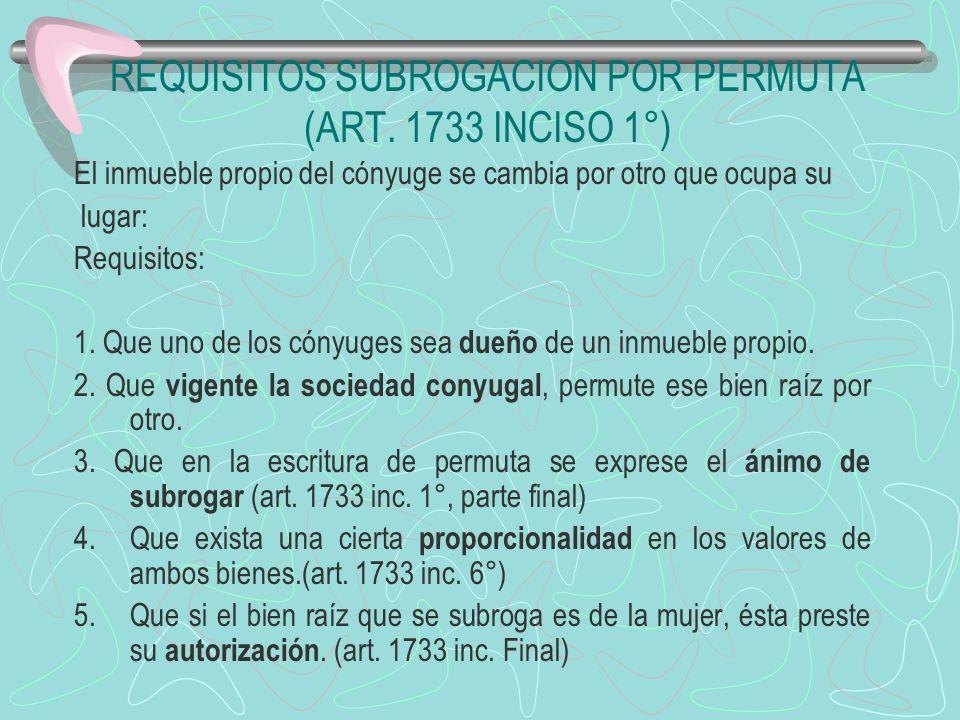 REQUISITOS SUBROGACION POR PERMUTA (ART. 1733 INCISO 1°) El inmueble propio del cónyuge se cambia por otro que ocupa su lugar: Requisitos: 1. Que uno