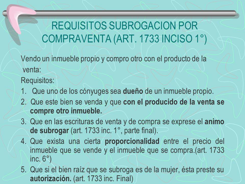 REQUISITOS SUBROGACION POR COMPRAVENTA (ART. 1733 INCISO 1°) Vendo un inmueble propio y compro otro con el producto de la venta: Requisitos: 1. Que un