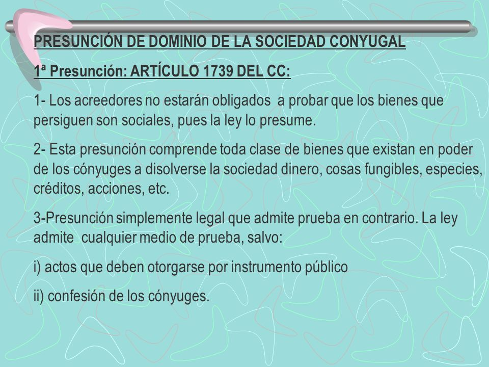 PRESUNCIÓN DE DOMINIO DE LA SOCIEDAD CONYUGAL 1ª Presunción: ARTÍCULO 1739 DEL CC: 1- Los acreedores no estarán obligados a probar que los bienes que