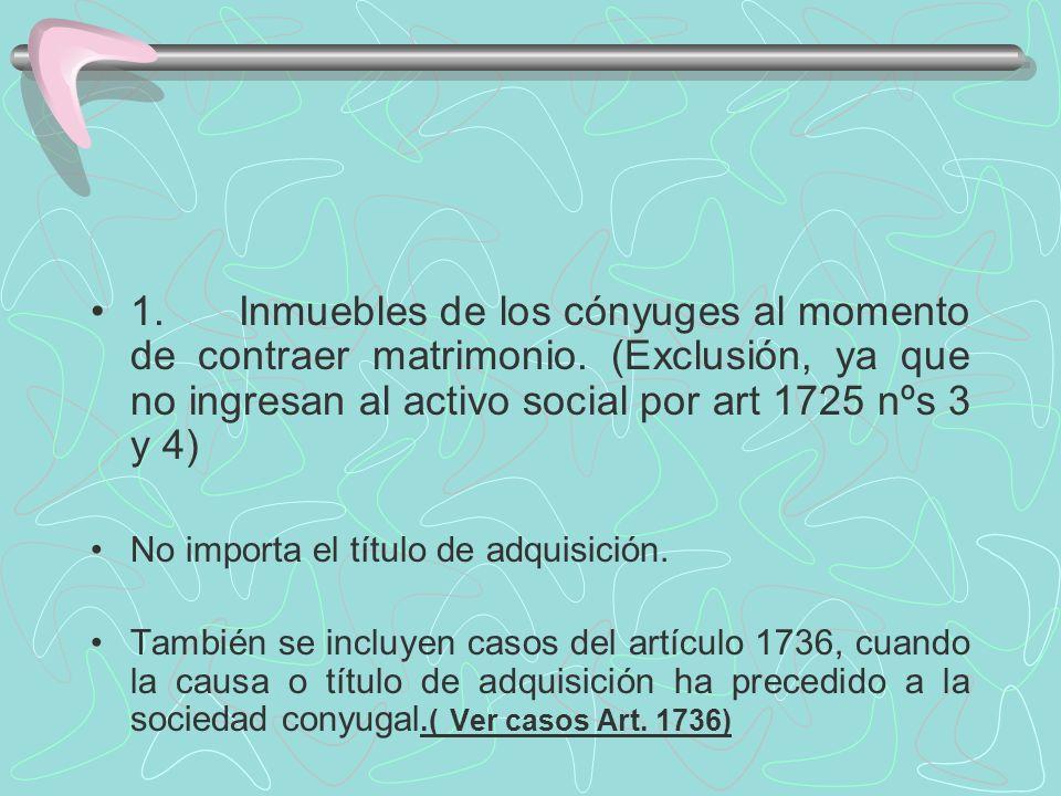1. Inmuebles de los cónyuges al momento de contraer matrimonio. (Exclusión, ya que no ingresan al activo social por art 1725 nºs 3 y 4) No importa el