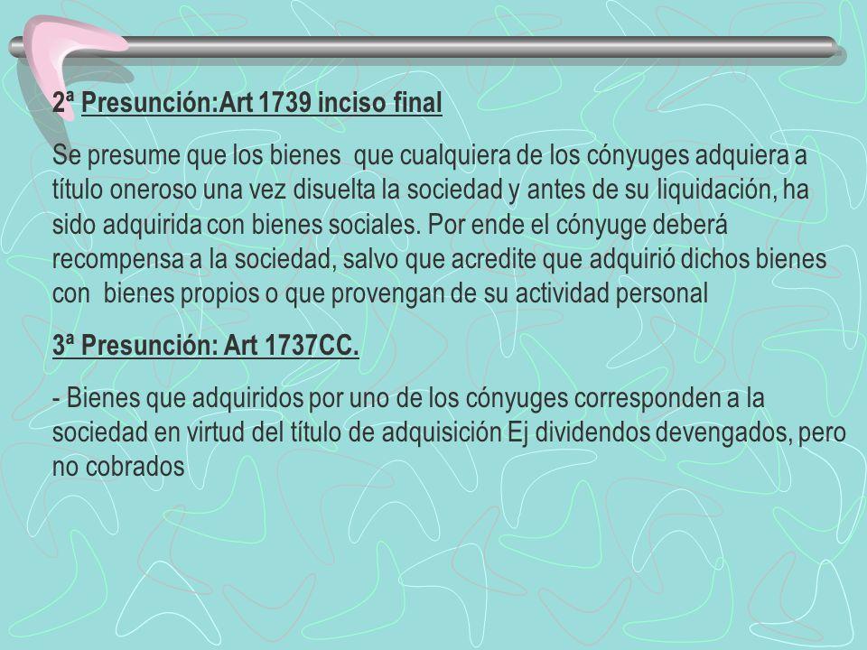 2ª Presunción:Art 1739 inciso final Se presume que los bienes que cualquiera de los cónyuges adquiera a título oneroso una vez disuelta la sociedad y
