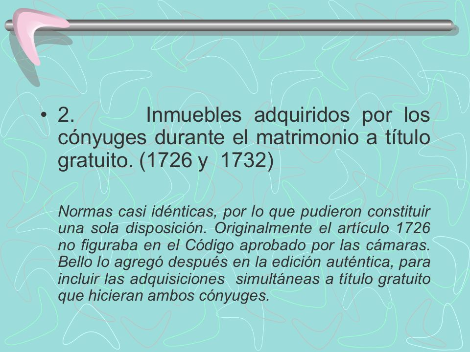 2. Inmuebles adquiridos por los cónyuges durante el matrimonio a título gratuito. (1726 y 1732) Normas casi idénticas, por lo que pudieron constituir
