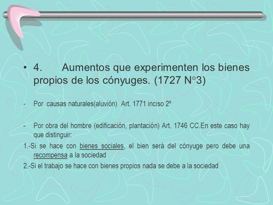 4. Aumentos que experimenten los bienes propios de los cónyuges. (1727 N°3) -Por causas naturales(aluvión) Art. 1771 inciso 2º -Por obra del hombre (e