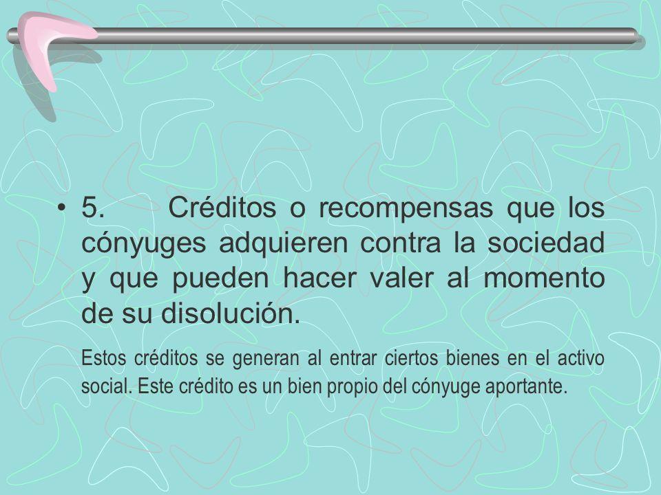 5. Créditos o recompensas que los cónyuges adquieren contra la sociedad y que pueden hacer valer al momento de su disolución. Estos créditos se genera