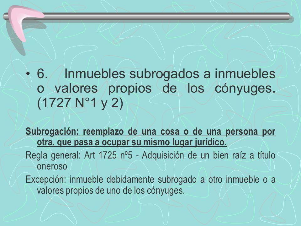 6. Inmuebles subrogados a inmuebles o valores propios de los cónyuges. (1727 N°1 y 2) Subrogación: reemplazo de una cosa o de una persona por otra, qu