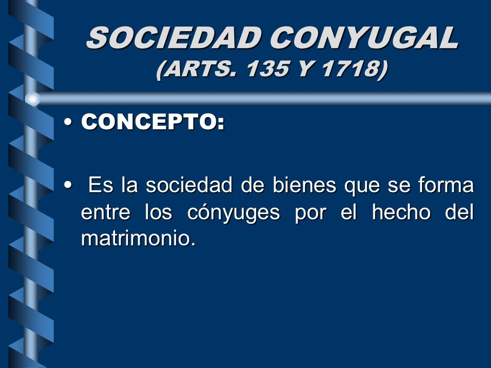 SOCIEDAD CONYUGAL (ARTS. 135 Y 1718) CONCEPTO:CONCEPTO: Es la sociedad de bienes que se forma entre los cónyuges por el hecho del matrimonio. Es la so