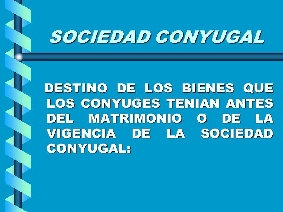 SOCIEDAD CONYUGAL DESTINO DE LOS BIENES QUE LOS CONYUGES TENIAN ANTES DEL MATRIMONIO O DE LA VIGENCIA DE LA SOCIEDAD CONYUGAL: DESTINO DE LOS BIENES Q