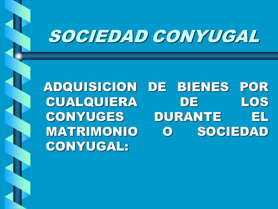 SOCIEDAD CONYUGAL ADQUISICION DE BIENES POR CUALQUIERA DE LOS CONYUGES DURANTE EL MATRIMONIO O SOCIEDAD CONYUGAL: ADQUISICION DE BIENES POR CUALQUIERA