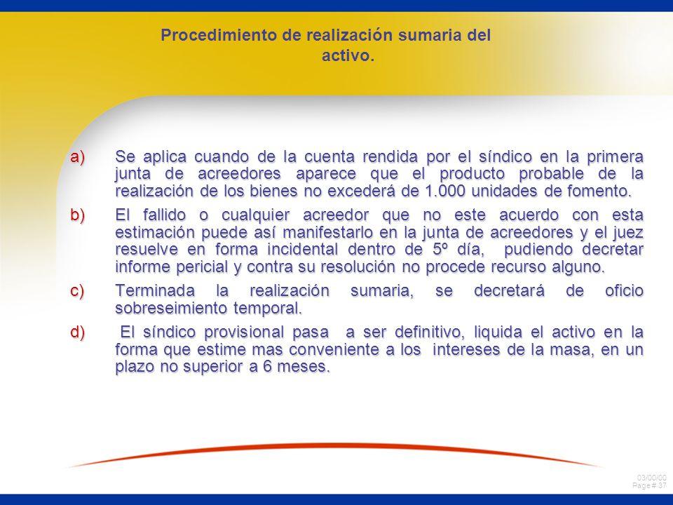 03/00/00 Page # 37 a)Se aplica cuando de la cuenta rendida por el síndico en la primera junta de acreedores aparece que el producto probable de la realización de los bienes no excederá de 1.000 unidades de fomento.