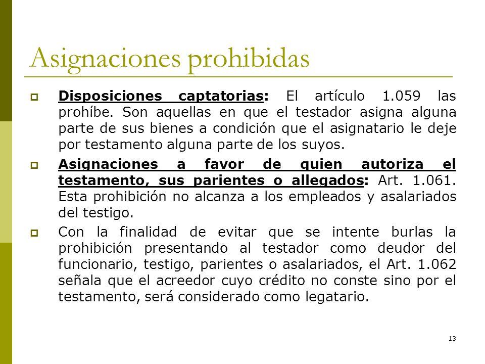 13 Asignaciones prohibidas Disposiciones captatorias: El artículo 1.059 las prohíbe. Son aquellas en que el testador asigna alguna parte de sus bienes