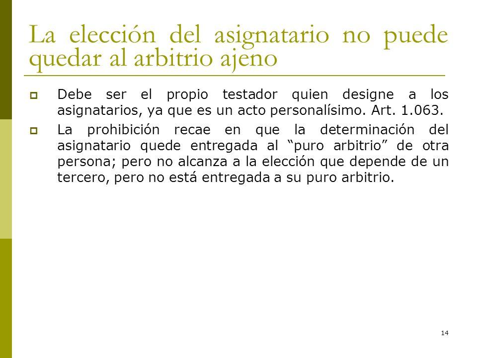 14 La elección del asignatario no puede quedar al arbitrio ajeno Debe ser el propio testador quien designe a los asignatarios, ya que es un acto perso