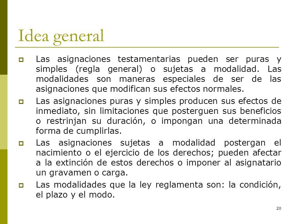 20 Idea general Las asignaciones testamentarias pueden ser puras y simples (regla general) o sujetas a modalidad. Las modalidades son maneras especial