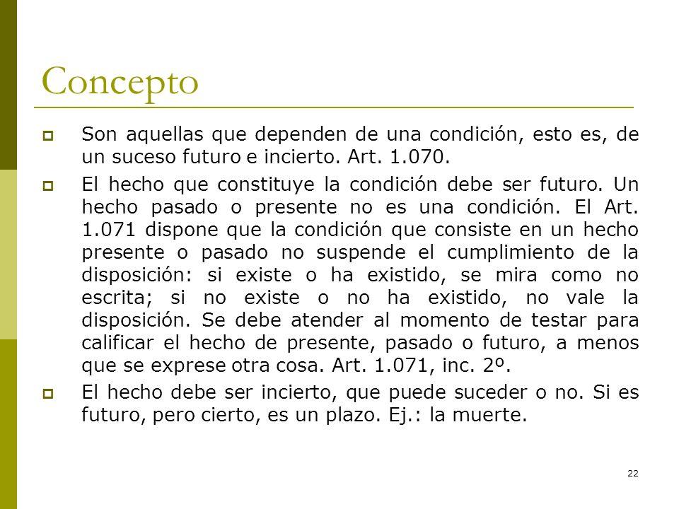 22 Concepto Son aquellas que dependen de una condición, esto es, de un suceso futuro e incierto. Art. 1.070. El hecho que constituye la condición debe