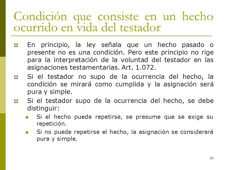 23 Condición que consiste en un hecho ocurrido en vida del testador En principio, la ley señala que un hecho pasado o presente no es una condición. Pe