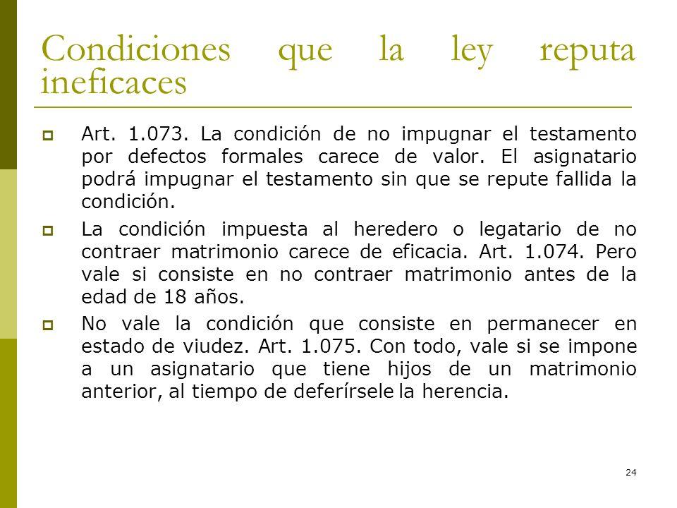 24 Condiciones que la ley reputa ineficaces Art. 1.073. La condición de no impugnar el testamento por defectos formales carece de valor. El asignatari