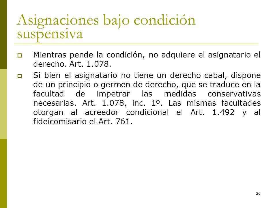 26 Asignaciones bajo condición suspensiva Mientras pende la condición, no adquiere el asignatario el derecho. Art. 1.078. Si bien el asignatario no ti