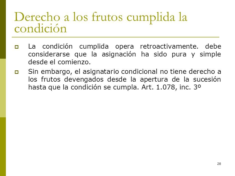 28 Derecho a los frutos cumplida la condición La condición cumplida opera retroactivamente. debe considerarse que la asignación ha sido pura y simple