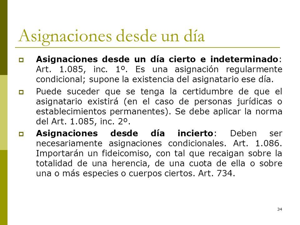 34 Asignaciones desde un día Asignaciones desde un día cierto e indeterminado: Art. 1.085, inc. 1º. Es una asignación regularmente condicional; supone