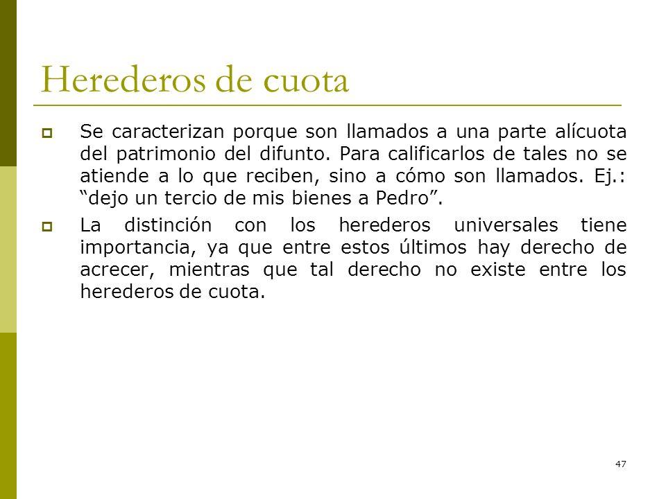 47 Herederos de cuota Se caracterizan porque son llamados a una parte alícuota del patrimonio del difunto. Para calificarlos de tales no se atiende a