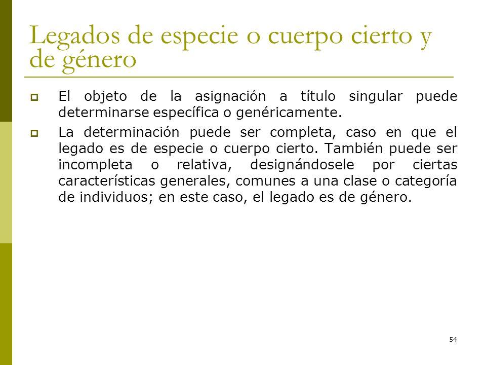 54 Legados de especie o cuerpo cierto y de género El objeto de la asignación a título singular puede determinarse específica o genéricamente. La deter
