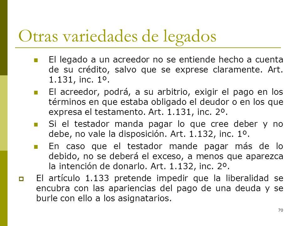 70 Otras variedades de legados El legado a un acreedor no se entiende hecho a cuenta de su crédito, salvo que se exprese claramente. Art. 1.131, inc.