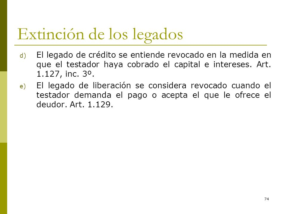 74 Extinción de los legados d) El legado de crédito se entiende revocado en la medida en que el testador haya cobrado el capital e intereses. Art. 1.1