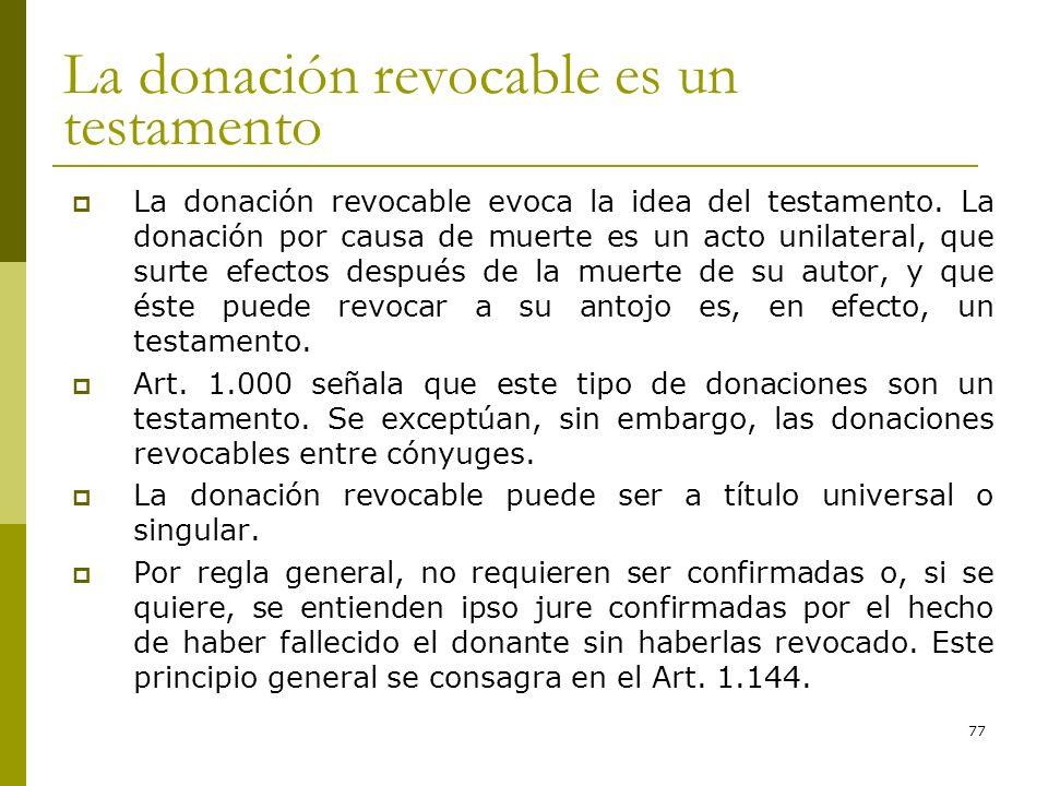 77 La donación revocable es un testamento La donación revocable evoca la idea del testamento. La donación por causa de muerte es un acto unilateral, q