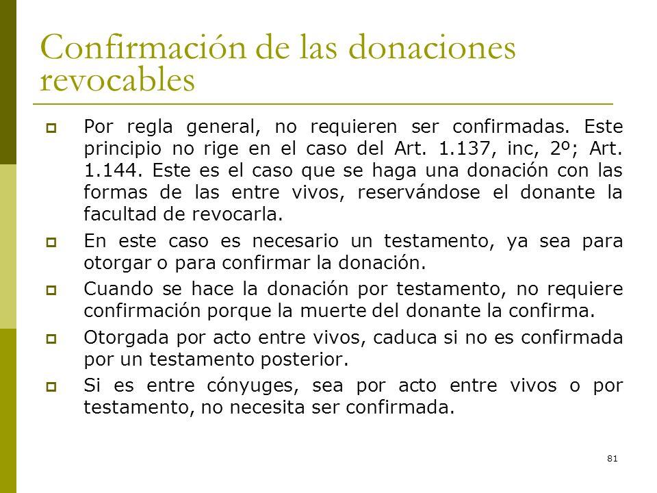 81 Confirmación de las donaciones revocables Por regla general, no requieren ser confirmadas. Este principio no rige en el caso del Art. 1.137, inc, 2