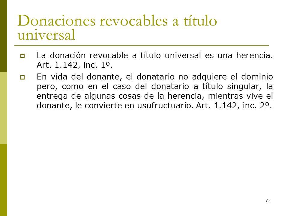 84 Donaciones revocables a título universal La donación revocable a título universal es una herencia. Art. 1.142, inc. 1º. En vida del donante, el don