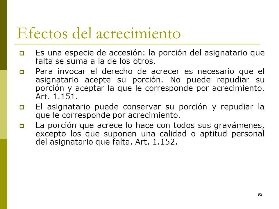 92 Efectos del acrecimiento Es una especie de accesión: la porción del asignatario que falta se suma a la de los otros. Para invocar el derecho de acr