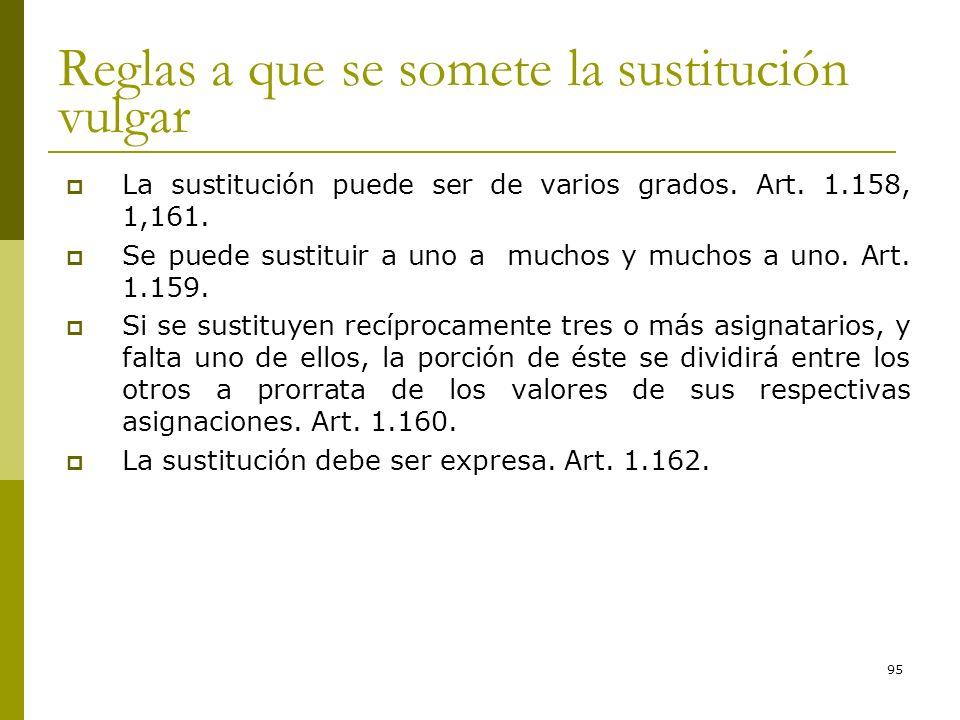 95 Reglas a que se somete la sustitución vulgar La sustitución puede ser de varios grados. Art. 1.158, 1,161. Se puede sustituir a uno a muchos y much