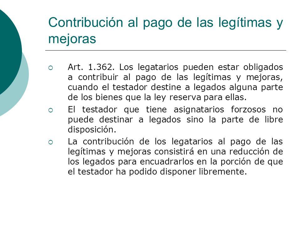 Contribución al pago de las legítimas y mejoras Art. 1.362. Los legatarios pueden estar obligados a contribuir al pago de las legítimas y mejoras, cua