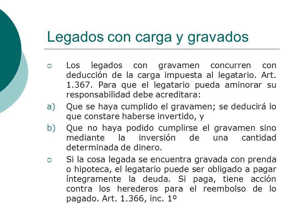 Legados con carga y gravados Los legados con gravamen concurren con deducción de la carga impuesta al legatario. Art. 1.367. Para que el legatario pue