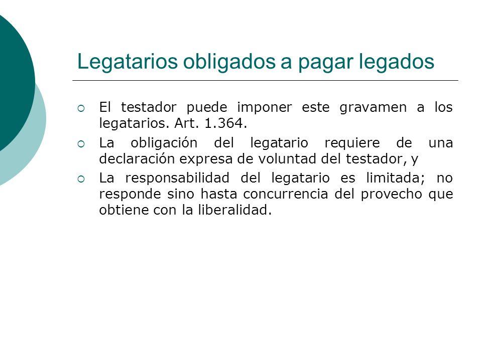 Legatarios obligados a pagar legados El testador puede imponer este gravamen a los legatarios. Art. 1.364. La obligación del legatario requiere de una