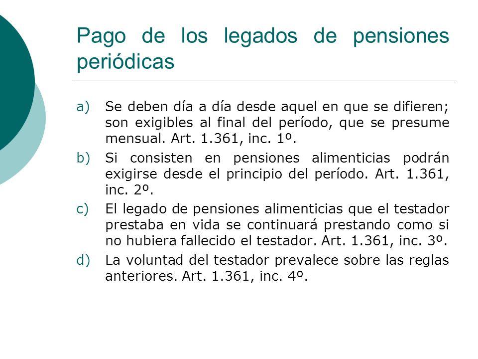Pago de los legados de pensiones periódicas a)Se deben día a día desde aquel en que se difieren; son exigibles al final del período, que se presume me