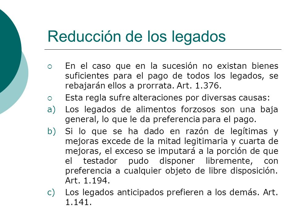 Reducción de los legados En el caso que en la sucesión no existan bienes suficientes para el pago de todos los legados, se rebajarán ellos a prorrata.
