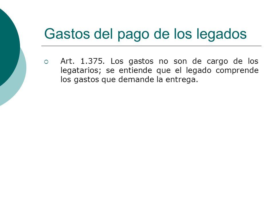 Gastos del pago de los legados Art. 1.375. Los gastos no son de cargo de los legatarios; se entiende que el legado comprende los gastos que demande la