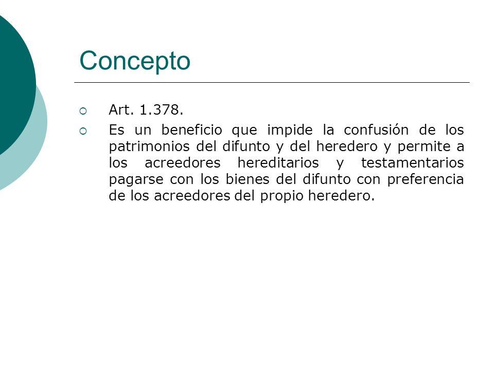 Concepto Art. 1.378. Es un beneficio que impide la confusión de los patrimonios del difunto y del heredero y permite a los acreedores hereditarios y t