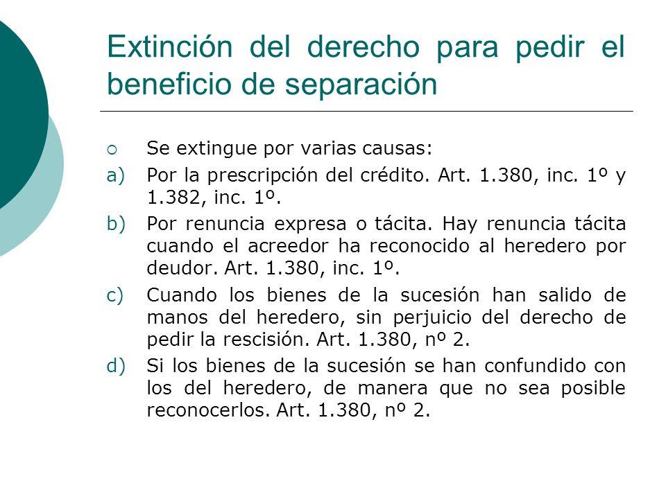 Extinción del derecho para pedir el beneficio de separación Se extingue por varias causas: a)Por la prescripción del crédito. Art. 1.380, inc. 1º y 1.
