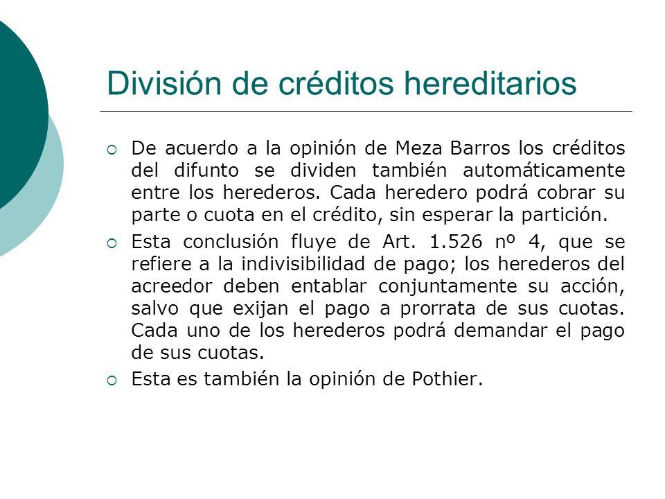 División de créditos hereditarios De acuerdo a la opinión de Meza Barros los créditos del difunto se dividen también automáticamente entre los hereder
