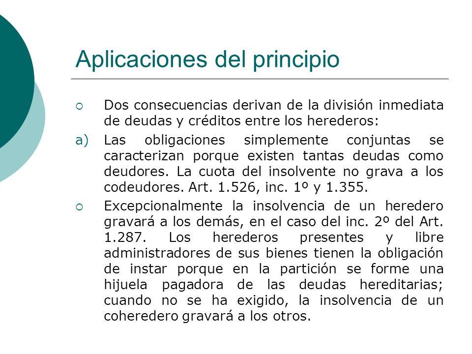 Aplicaciones del principio Dos consecuencias derivan de la división inmediata de deudas y créditos entre los herederos: a)Las obligaciones simplemente