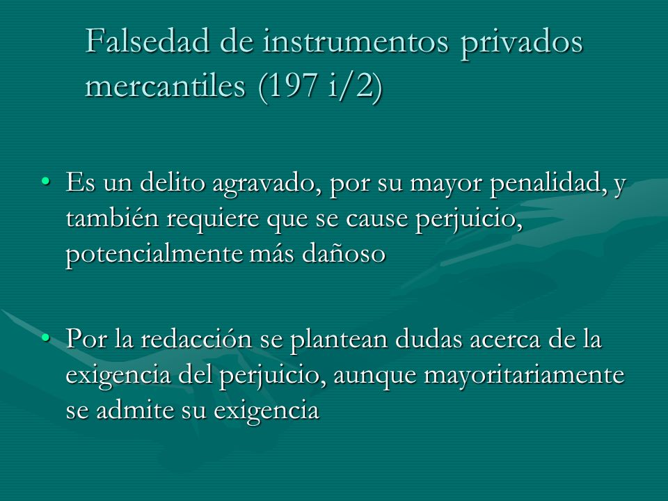 Falsedad de instrumentos privados mercantiles (197 i/2) Es un delito agravado, por su mayor penalidad, y también requiere que se cause perjuicio, pote