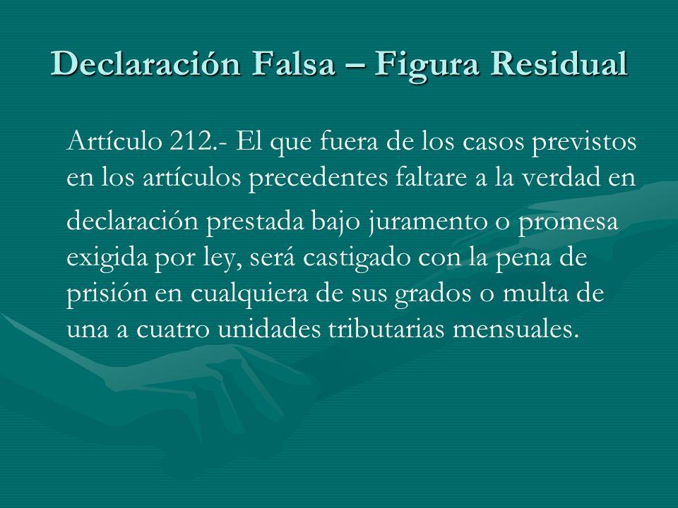 Declaración Falsa – Figura Residual Artículo 212.- El que fuera de los casos previstos en los artículos precedentes faltare a la verdad en declaración
