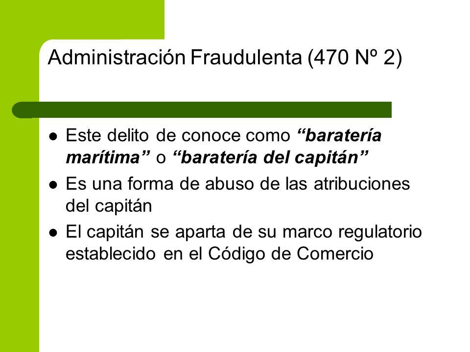 Administración Fraudulenta (470 Nº 2) Este delito de conoce como baratería marítima o baratería del capitán Es una forma de abuso de las atribuciones