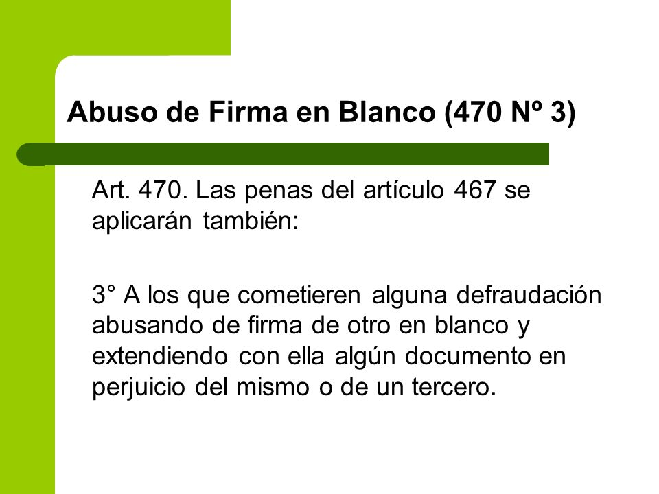 Abuso de Firma en Blanco (470 Nº 3) Art. 470. Las penas del artículo 467 se aplicarán también: 3° A los que cometieren alguna defraudación abusando de