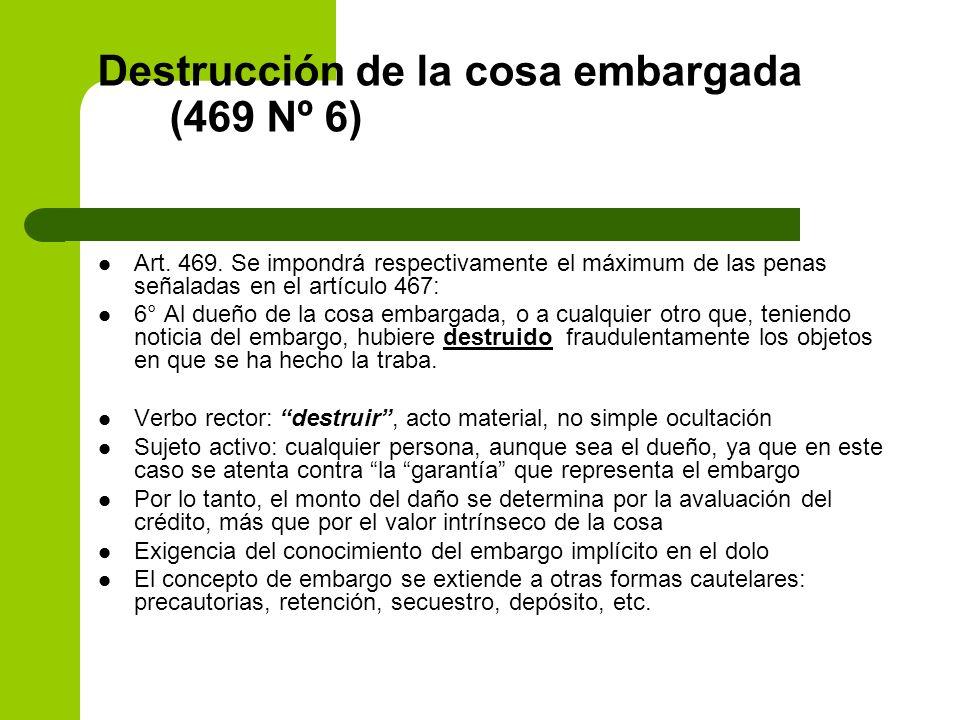 Destrucción de la cosa embargada (469 Nº 6) Art. 469. Se impondrá respectivamente el máximum de las penas señaladas en el artículo 467: 6° Al dueño de