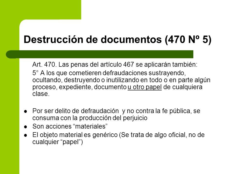 Destrucción de documentos (470 Nº 5) Art. 470. Las penas del artículo 467 se aplicarán también: 5° A los que cometieren defraudaciones sustrayendo, oc