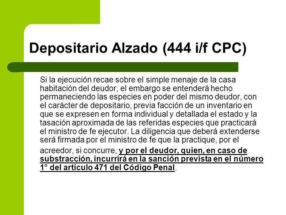 Depositario Alzado (444 i/f CPC) Si la ejecución recae sobre el simple menaje de la casa habitación del deudor, el embargo se entenderá hecho permanec